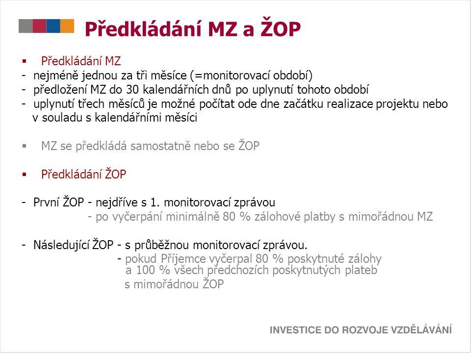 Předkládání MZ a ŽOP  Předkládání MZ - nejméně jednou za tři měsíce (=monitorovací období) - předložení MZ do 30 kalendářních dnů po uplynutí tohoto období - uplynutí třech měsíců je možné počítat ode dne začátku realizace projektu nebo v souladu s kalendářními měsíci  MZ se předkládá samostatně nebo se ŽOP  Předkládání ŽOP - První ŽOP - nejdříve s 1.