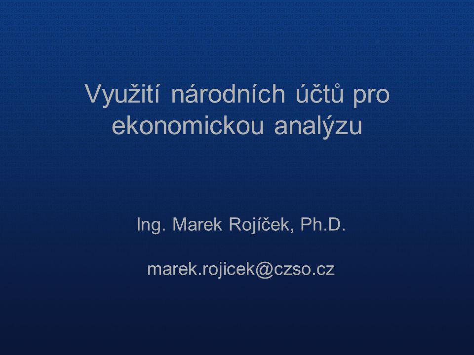 Využití národních účtů pro ekonomickou analýzu Ing. Marek Rojíček, Ph.D. marek.rojicek@czso.cz