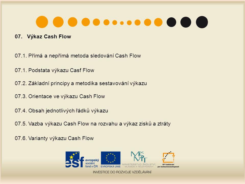 07. Výkaz Cash Flow 07.1. Přímá a nepřímá metoda sledování Cash Flow 07.1. Podstata výkazu Casf Flow 07.2. Základní principy a metodika sestavování vý