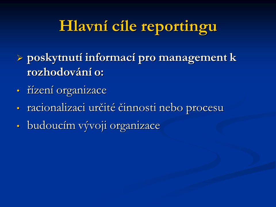 Hlavní cíle reportingu  poskytnutí informací pro management k rozhodování o: řízení organizace řízení organizace racionalizaci určité činnosti nebo p