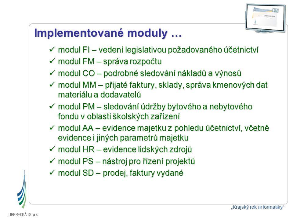 """Implementované moduly … modul FI – vedení legislativou požadovaného účetnictví modul FI – vedení legislativou požadovaného účetnictví modul FM – správa rozpočtu modul FM – správa rozpočtu modul CO – podrobné sledování nákladů a výnosů modul CO – podrobné sledování nákladů a výnosů modul MM – přijaté faktury, sklady, správa kmenových dat materiálu a dodavatelů modul MM – přijaté faktury, sklady, správa kmenových dat materiálu a dodavatelů modul PM – sledování údržby bytového a nebytového fondu v oblasti školských zařízení modul PM – sledování údržby bytového a nebytového fondu v oblasti školských zařízení modul AA – evidence majetku z pohledu účetnictví, včetně evidence i jiných parametrů majetku modul AA – evidence majetku z pohledu účetnictví, včetně evidence i jiných parametrů majetku modul HR – evidence lidských zdrojů modul HR – evidence lidských zdrojů modul PS – nástroj pro řízení projektů modul PS – nástroj pro řízení projektů modul SD – prodej, faktury vydané modul SD – prodej, faktury vydané """"Krajský rok informatiky"""
