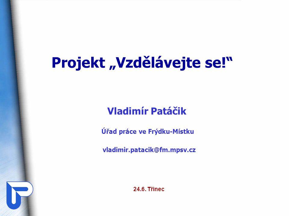 """Projekt """"Vzdělávejte se!"""" Vladimír Patáčik Úřad práce ve Frýdku-Místku vladimir.patacik@fm.mpsv.cz 24.6. Třinec"""