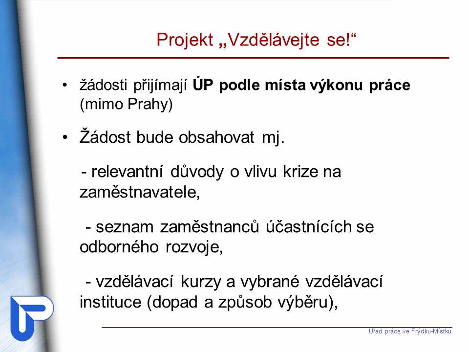 """Úřad práce ve Frýdku-Místku Projekt """"Vzdělávejte se!"""" žádosti přijímají ÚP podle místa výkonu práce (mimo Prahy) Žádost bude obsahovat mj. - relevantn"""