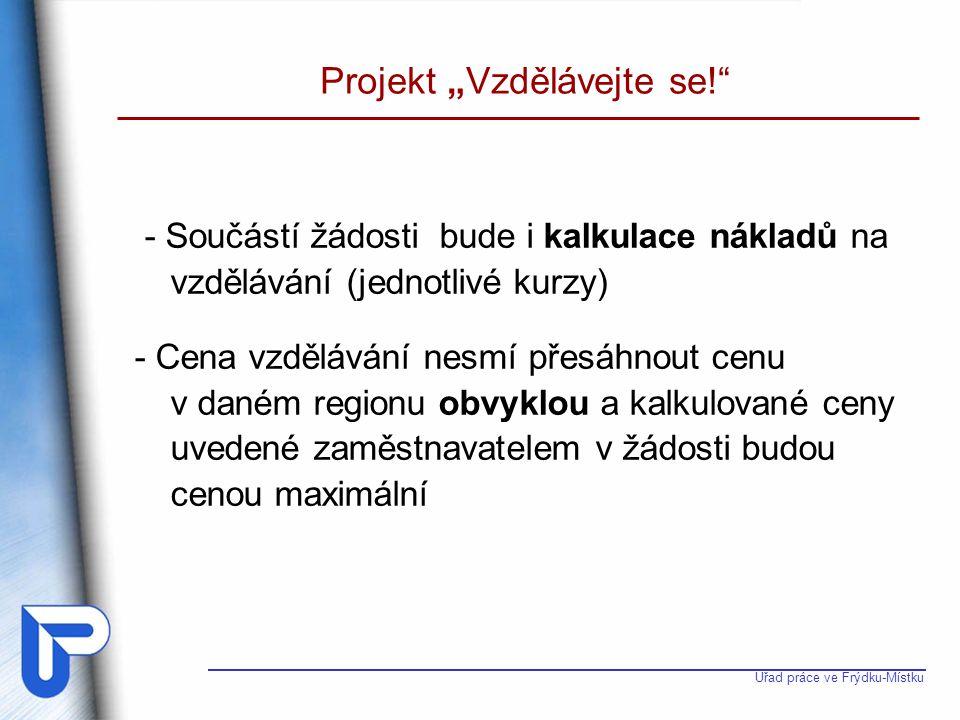 """Úřad práce ve Frýdku-Místku Projekt """"Vzdělávejte se!"""" - Součástí žádosti bude i kalkulace nákladů na vzdělávání (jednotlivé kurzy) - Cena vzdělávání n"""