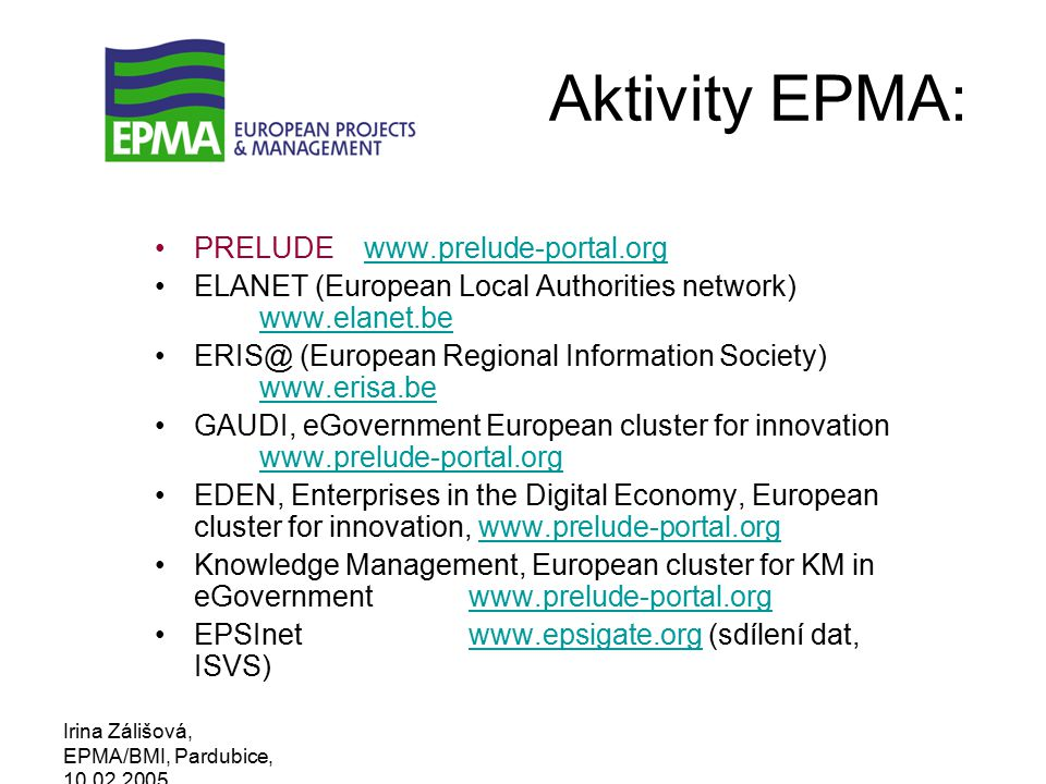 Irina Zálišová, EPMA/BMI, Pardubice, 10.02.2005 Aktivity EPMA: PRELUDEwww.prelude-portal.orgwww.prelude-portal.org ELANET (European Local Authorities network) www.elanet.be www.elanet.be ERIS@ (European Regional Information Society) www.erisa.be www.erisa.be GAUDI, eGovernment European cluster for innovation www.prelude-portal.org www.prelude-portal.org EDEN, Enterprises in the Digital Economy, European cluster for innovation, www.prelude-portal.orgwww.prelude-portal.org Knowledge Management, European cluster for KM in eGovernmentwww.prelude-portal.orgwww.prelude-portal.org EPSInetwww.epsigate.org (sdílení dat, ISVS)www.epsigate.org