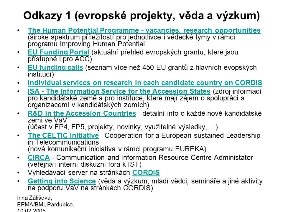 Irina Zálišová, EPMA/BMI, Pardubice, 10.02.2005 Odkazy 1 (evropské projekty, věda a výzkum) The Human Potential Programme - vacancies, research opportunities (široké spektrum příležitostí pro jednotlivce i vědecké týmy v rámci programu Improving Human PotentialThe Human Potential Programme - vacancies, research opportunities EU Funding Portal (aktuální přehled evropských grantů, které jsou přístupné i pro ACC)EU Funding Portal EU funding calls (seznam více než 450 EU grantů z hlavních evopských institucí)EU funding calls Individual services on research in each candidate country on CORDIS ISA - The Information Service for the Accession States (zdroj informací pro kandidátské země a pro instituce, které mají zájem o spolupráci s organizacemi v kandidátských zemích)ISA - The Information Service for the Accession States R&D in the Accession Countries - detailní info o každé nové kandidátské zemi ve VaV (účast v FP4, FP5, projekty, novinky, využitelné výsledky,...)R&D in the Accession Countries The CELTIC Initiative - Cooperation for a European sustained Leadership in Telecommunications (nová komunikační iniciativa v rámci programu EUREKA)The CELTIC Initiative CIRCA - Communication and Information Resource Centre Administator (veřejná i interní diskuzní fora k IST)CIRCA Vyhledávací server na stránkách CORDISCORDIS Getting into Science (věda a výzkum, mladí vědci, semináře a jiné aktivity na podporu VaV na stránkách CORDIS)Getting into Science