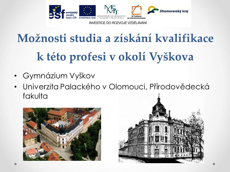 Možnosti studia a získání kvalifikace k této profesi v okolí Vyškova Gymnázium Vyškov Univerzita Palackého v Olomouci, Přírodovědecká fakulta