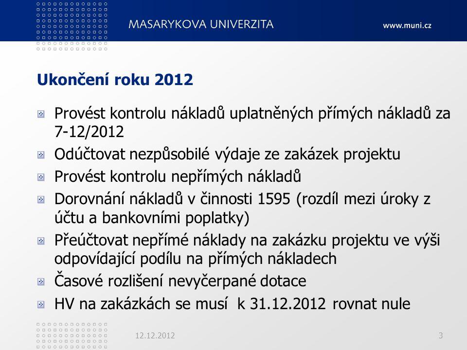 Ukončení roku 2012 Provést kontrolu nákladů uplatněných přímých nákladů za 7-12/2012 Odúčtovat nezpůsobilé výdaje ze zakázek projektu Provést kontrolu nepřímých nákladů Dorovnání nákladů v činnosti 1595 (rozdíl mezi úroky z účtu a bankovními poplatky) Přeúčtovat nepřímé náklady na zakázku projektu ve výši odpovídající podílu na přímých nákladech Časové rozlišení nevyčerpané dotace HV na zakázkách se musí k 31.12.2012 rovnat nule 12.12.20123