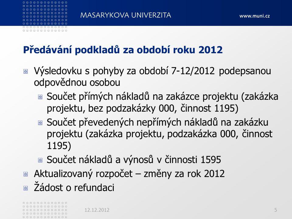Předávání podkladů za období roku 2012 Výsledovku s pohyby za období 7-12/2012 podepsanou odpovědnou osobou Součet přímých nákladů na zakázce projektu (zakázka projektu, bez podzakázky 000, činnost 1195) Součet převedených nepřímých nákladů na zakázku projektu (zakázka projektu, podzakázka 000, činnost 1195) Součet nákladů a výnosů v činnosti 1595 Aktualizovaný rozpočet – změny za rok 2012 Žádost o refundaci 12.12.20125