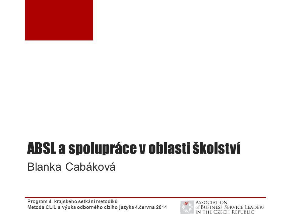 ABSL a spolupráce v oblasti školství Blanka Cabáková Program 4. krajského setkání metodiků Metoda CLIL a výuka odborného cizího jazyka 4.června 2014