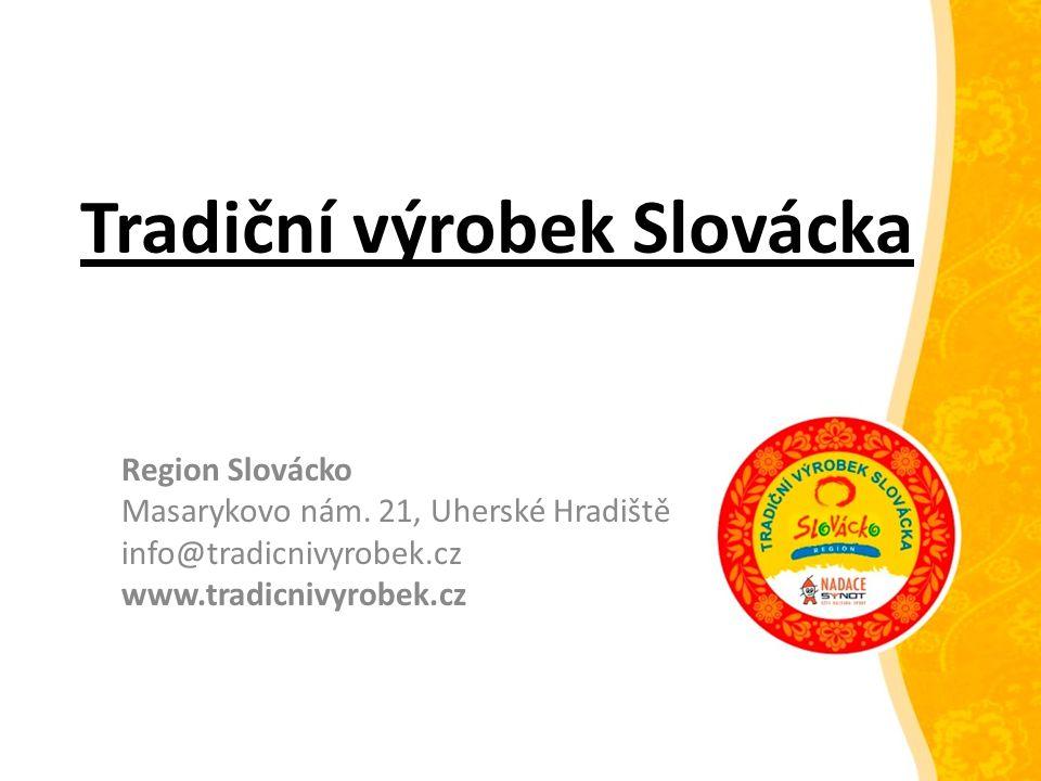 Tradiční výrobek Slovácka Region Slovácko Masarykovo nám. 21, Uherské Hradiště info@tradicnivyrobek.cz www.tradicnivyrobek.cz