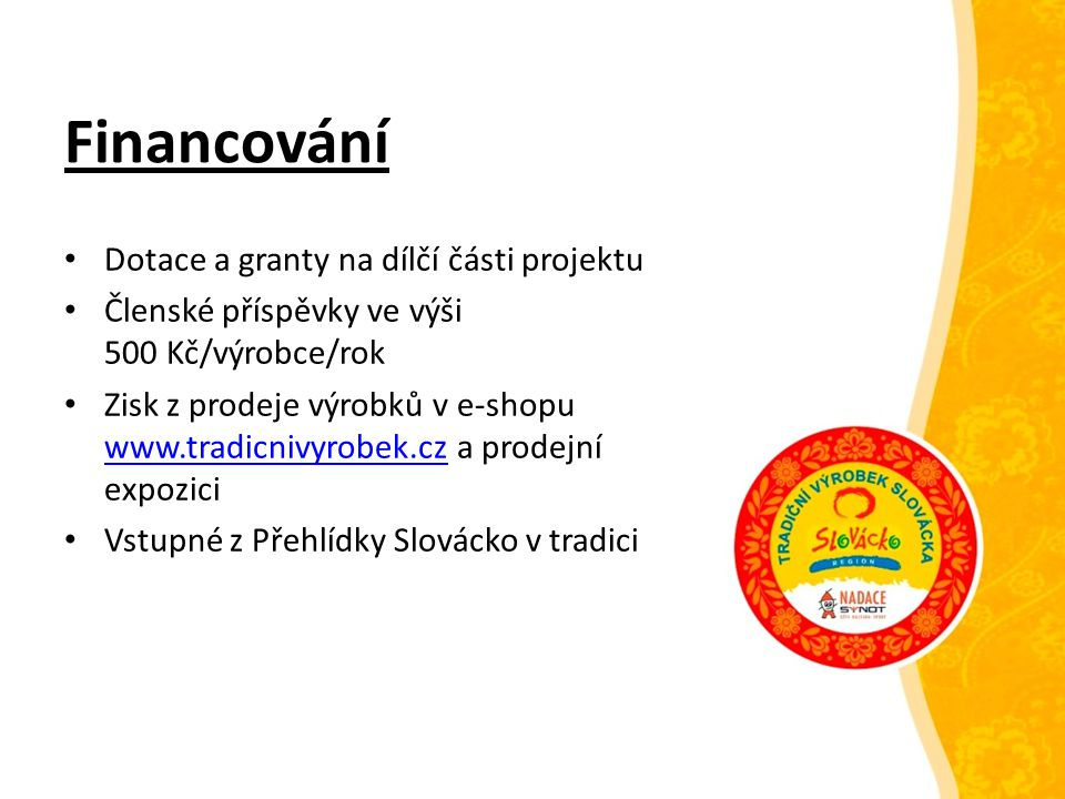 Financování Dotace a granty na dílčí části projektu Členské příspěvky ve výši 500 Kč/výrobce/rok Zisk z prodeje výrobků v e-shopu www.tradicnivyrobek.