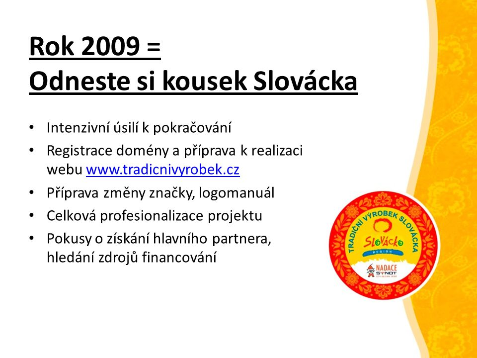 Rok 2010 = Tradiční výrobek Slovácka Registrace ochranné známky Uzavření smlouvy se strategickým partnerem = Nadace Děti-kultura-sport Realizace a spuštění webu včetně e-shopu www.tradicnivyrobek.czwww.tradicnivyrobek.cz První příjem nových výrobců I.