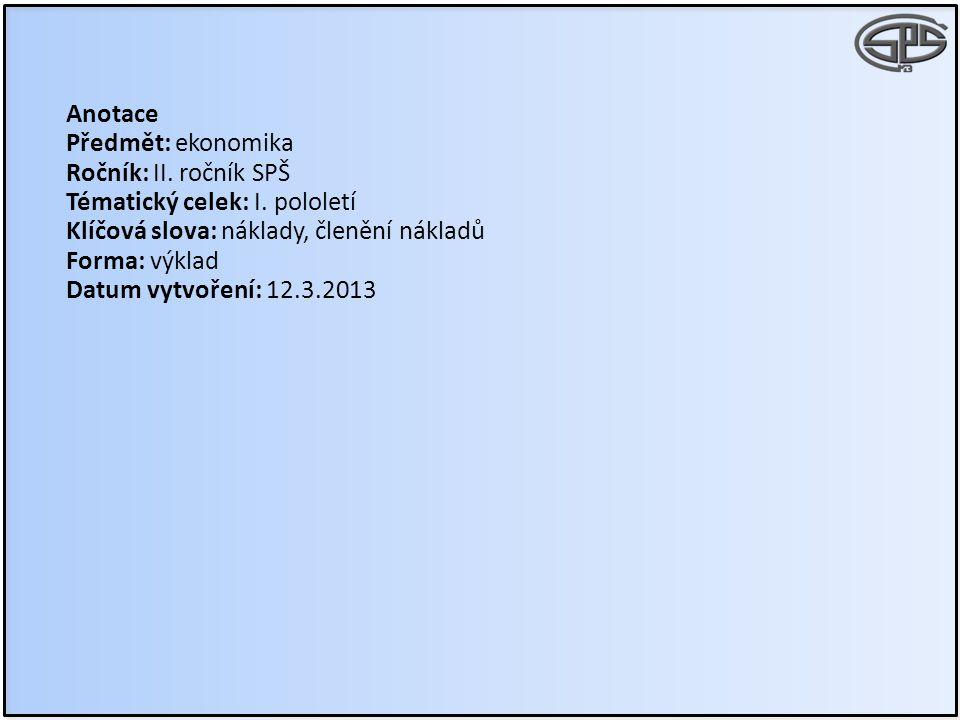 Anotace Předmět: ekonomika Ročník: II. ročník SPŠ Tématický celek: I. pololetí Klíčová slova: náklady, členění nákladů Forma: výklad Datum vytvoření: