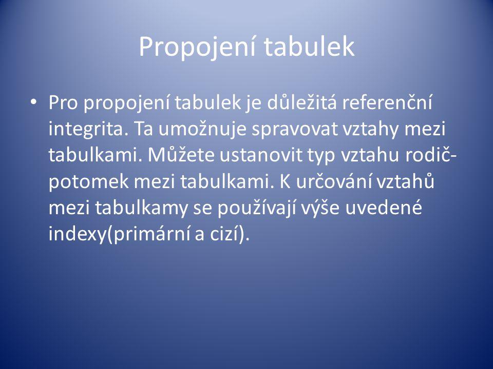 Propojení tabulek Pro propojení tabulek je důležitá referenční integrita. Ta umožnuje spravovat vztahy mezi tabulkami. Můžete ustanovit typ vztahu rod