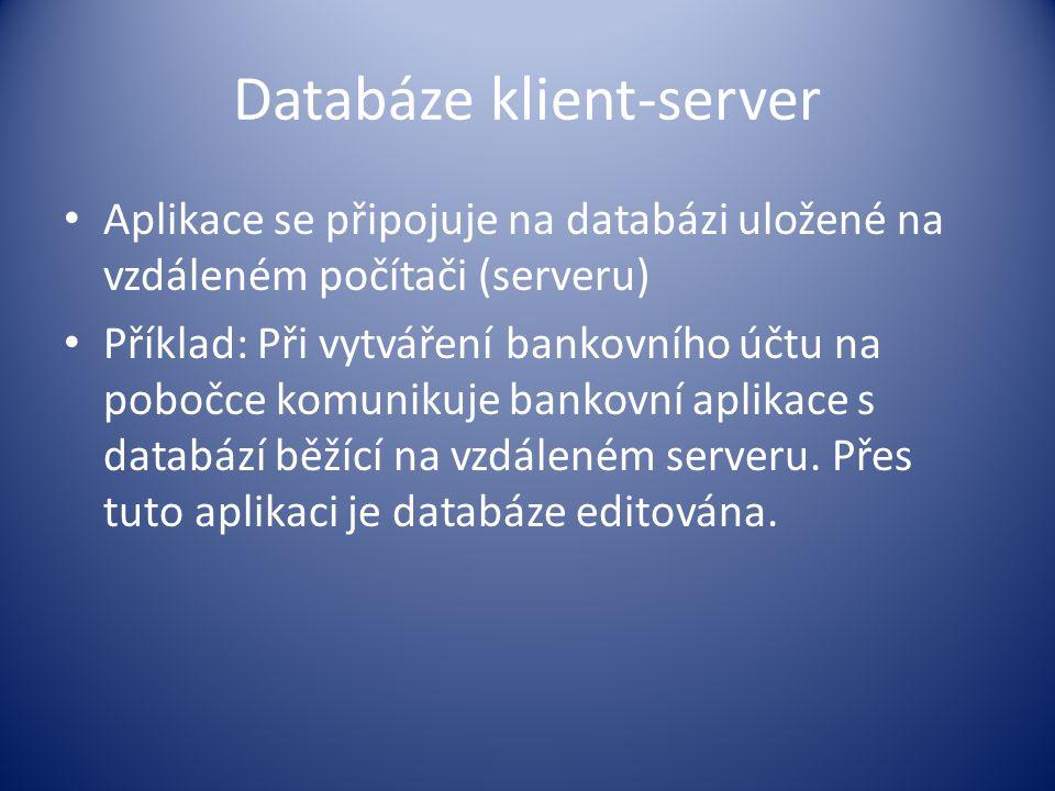 Databáze klient-server Aplikace se připojuje na databázi uložené na vzdáleném počítači (serveru) Příklad: Při vytváření bankovního účtu na pobočce kom