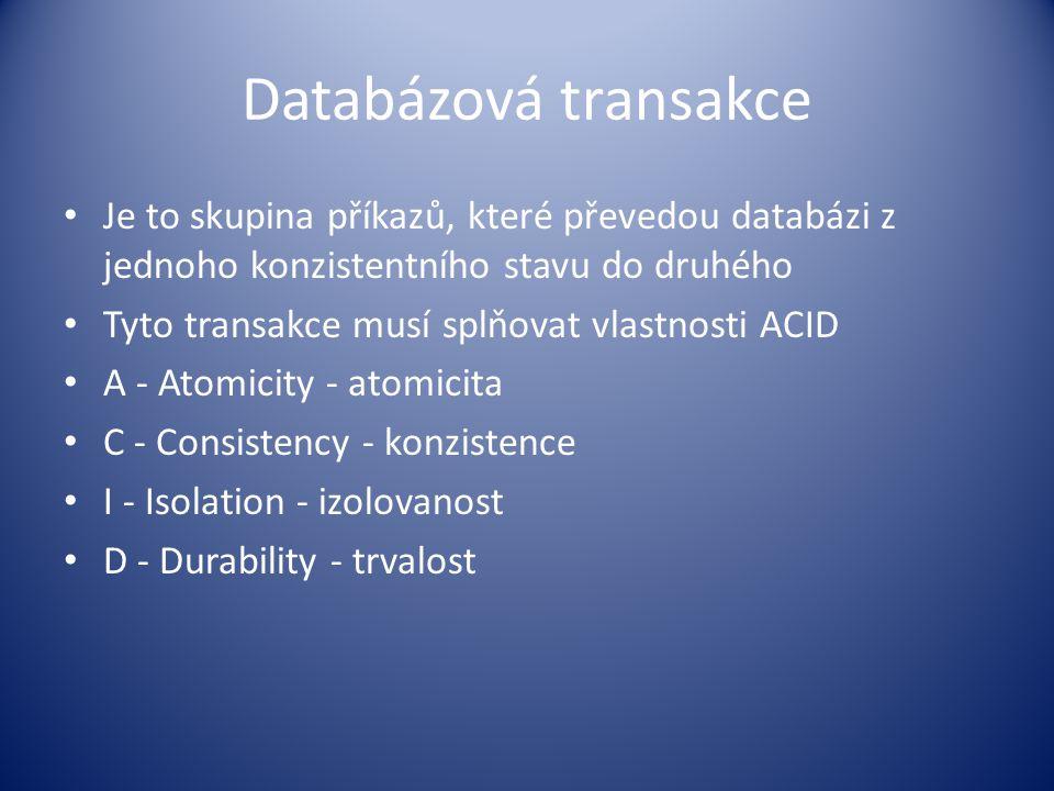 Databázová transakce Je to skupina příkazů, které převedou databázi z jednoho konzistentního stavu do druhého Tyto transakce musí splňovat vlastnosti