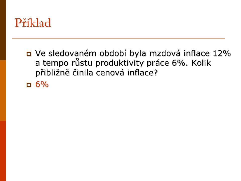 Příklad  Ve sledovaném období byla mzdová inflace 12% a tempo růstu produktivity práce 6%. Kolik přibližně činila cenová inflace?  6%
