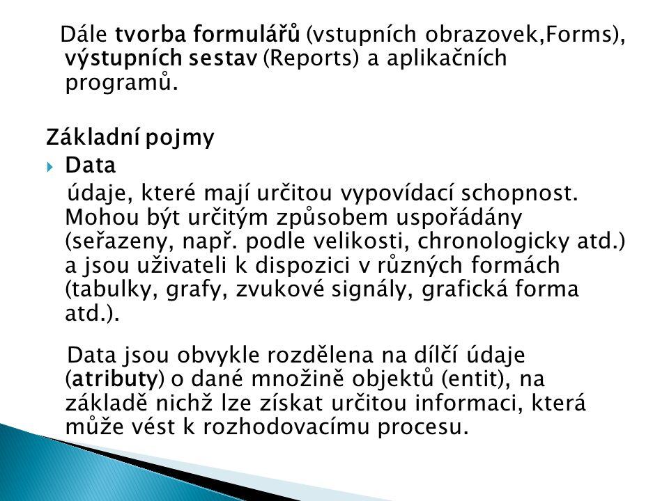 Dále tvorba formulářů (vstupních obrazovek,Forms), výstupních sestav (Reports) a aplikačních programů. Základní pojmy  Data údaje, které mají určitou