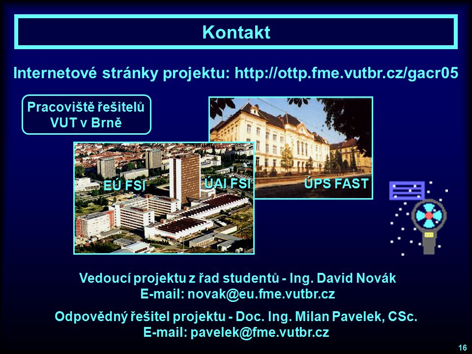 Kontakt Internetové stránky projektu: http://ottp.fme.vutbr.cz/gacr05 Odpovědný řešitel projektu - Doc. Ing. Milan Pavelek, CSc. E-mail: pavelek@fme.v