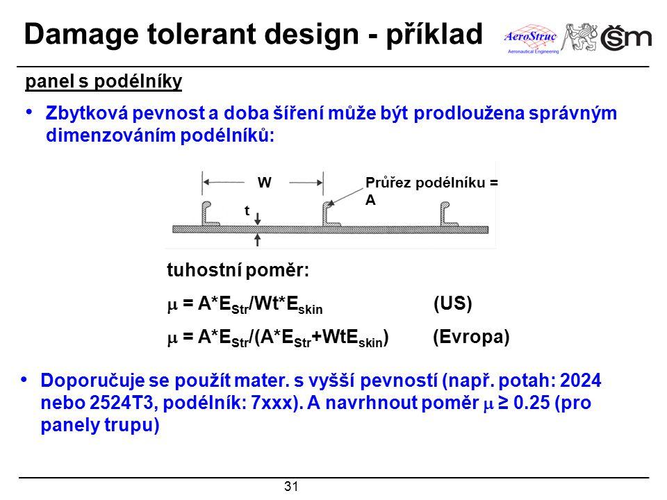 31 Damage tolerant design - příklad Zbytková pevnost a doba šíření může být prodloužena správným dimenzováním podélníků: tuhostní poměr:  = A*E Str /Wt*E skin (US)  = A*E Str /(A*E Str +WtE skin ) (Evropa) W t Průřez podélníku = A panel s podélníky Doporučuje se použít mater.