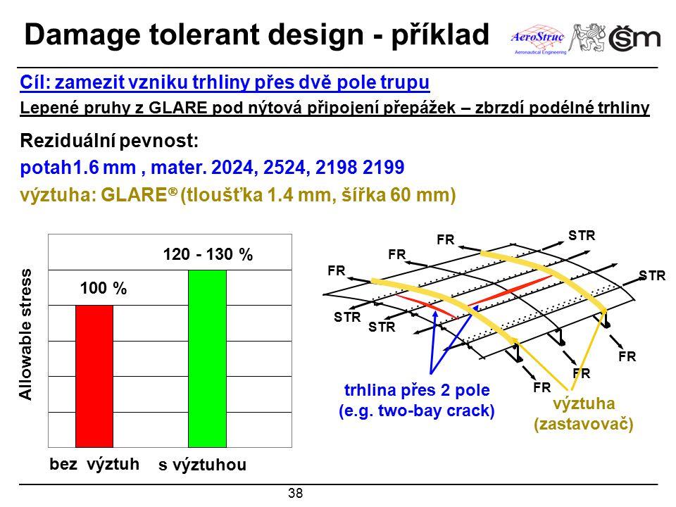 38 Damage tolerant design - příklad Cíl: zamezit vzniku trhliny přes dvě pole trupu Lepené pruhy z GLARE pod nýtová připojení přepážek – zbrzdí podélné trhliny Reziduální pevnost: potah1.6 mm, mater.