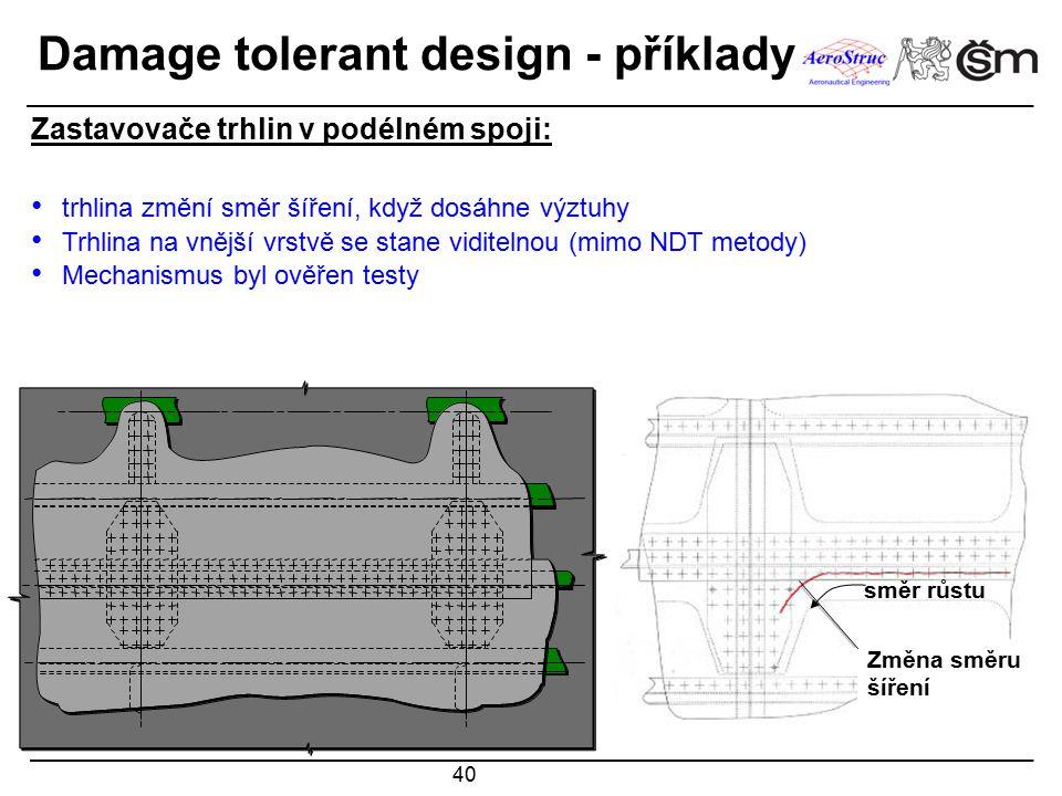 40 směr růstu Zastavovače trhlin v podélném spoji: trhlina změní směr šíření, když dosáhne výztuhy Trhlina na vnější vrstvě se stane viditelnou (mimo NDT metody) Mechanismus byl ověřen testy CRACK STOPPER Změna směru šíření Damage tolerant design - příklady