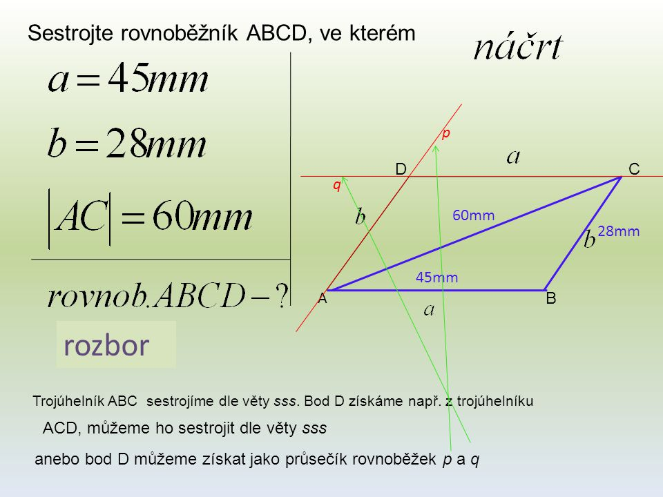 Sestrojte rovnoběžník ABCD, ve kterém A B CD 45mm 28mm 60mm rozbor Trojúhelník ABC sestrojíme dle věty sss. Bod D získáme např. z trojúhelníku ACD, mů