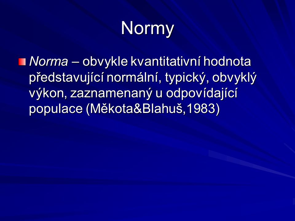 Normy Norma – obvykle kvantitativní hodnota představující normální, typický, obvyklý výkon, zaznamenaný u odpovídající populace (Měkota&Blahuš,1983)