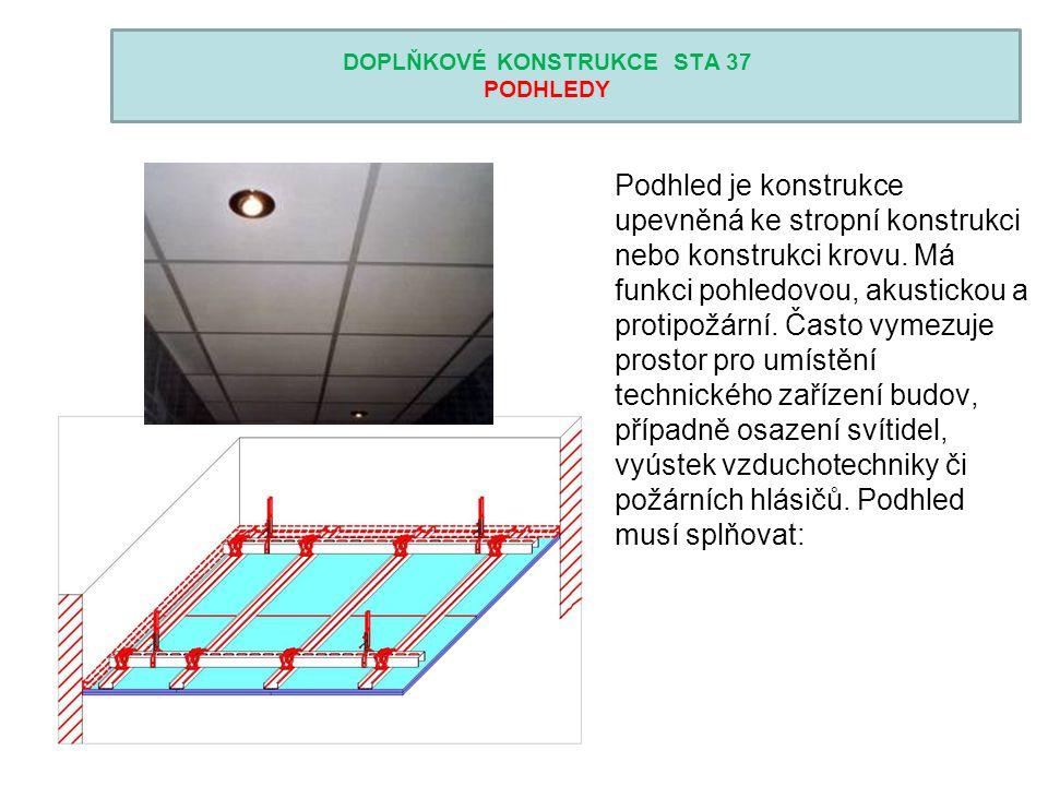 DOPLŇKOVÉ KONSTRUKCE STA 37 PODHLEDY Podhled je konstrukce upevněná ke stropní konstrukci nebo konstrukci krovu. Má funkci pohledovou, akustickou a pr