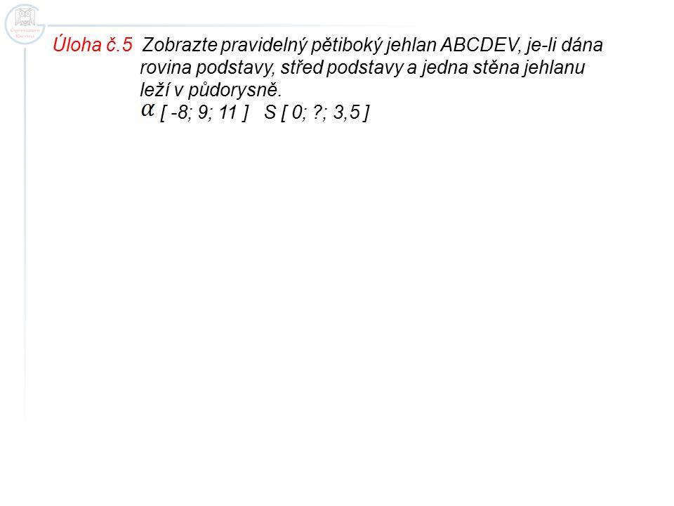 Úloha č.5 Zobrazte pravidelný pětiboký jehlan ABCDEV, je-li dána rovina podstavy, střed podstavy a jedna stěna jehlanu leží v půdorysně. [ -8; 9; 11 ]
