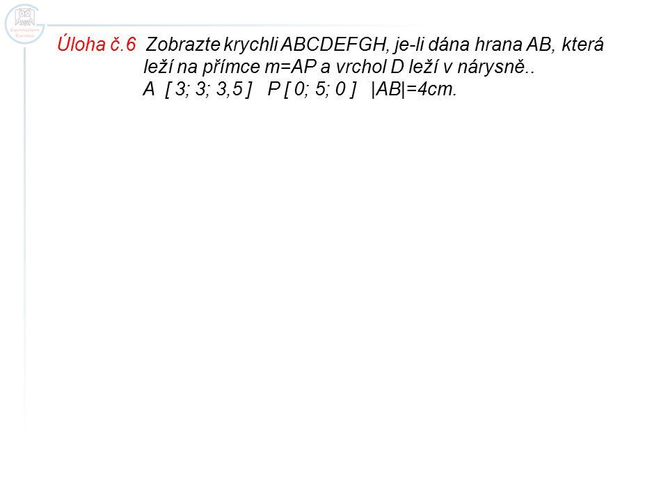 Úloha č.6 Zobrazte krychli ABCDEFGH, je-li dána hrana AB, která leží na přímce m=AP a vrchol D leží v nárysně.. A [ 3; 3; 3,5 ] P [ 0; 5; 0 ] |AB|=4cm