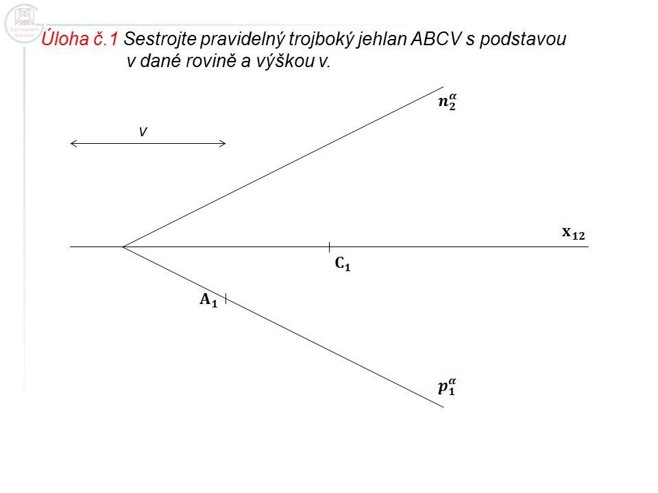 Úloha č.1 Sestrojte pravidelný trojboký jehlan ABCV s podstavou v dané rovině a výškou v. v