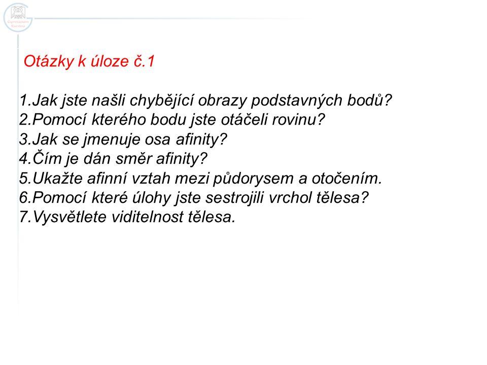 Otázky k úloze č.1 1.Jak jste našli chybějící obrazy podstavných bodů? 2.Pomocí kterého bodu jste otáčeli rovinu? 3.Jak se jmenuje osa afinity? 4.Čím