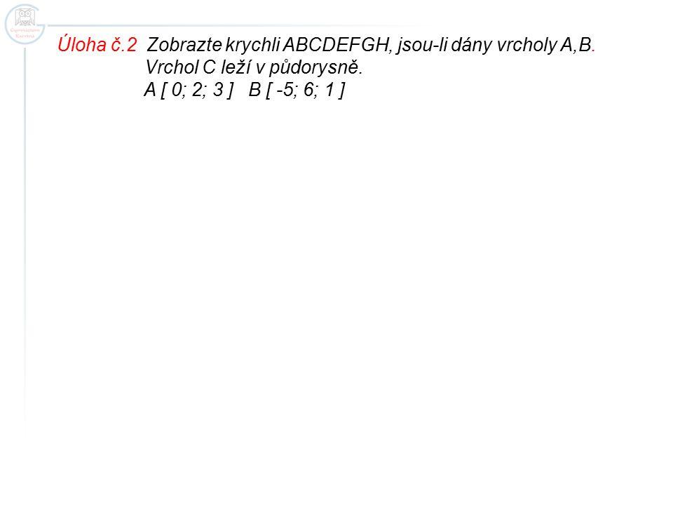 Úloha č.2 Zobrazte krychli ABCDEFGH, jsou-li dány vrcholy A,B. Vrchol C leží v půdorysně. A [ 0; 2; 3 ] B [ -5; 6; 1 ]