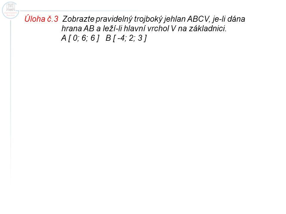Úloha č.3 Zobrazte pravidelný trojboký jehlan ABCV, je-li dána hrana AB a leží-li hlavní vrchol V na základnici. A [ 0; 6; 6 ] B [ -4; 2; 3 ]