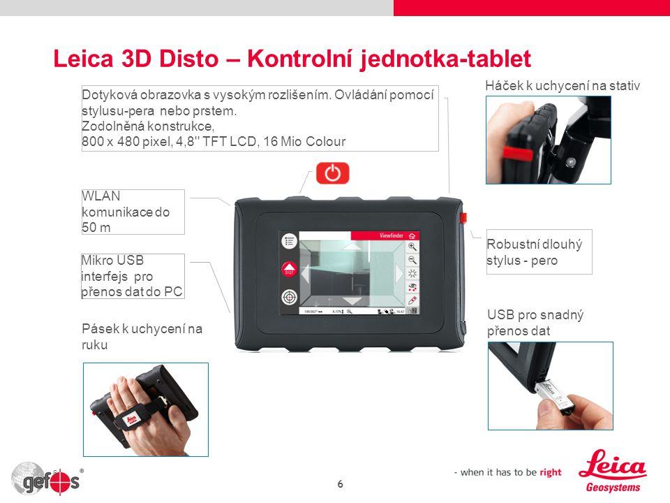 Leica 3D Disto – Kontrolní jednotka-tablet 6 Háček k uchycení na stativ Robustní dlouhý stylus - pero USB pro snadný přenos dat Pásek k uchycení na ruku Mikro USB interfejs pro přenos dat do PC WLAN komunikace do 50 m Dotyková obrazovka s vysokým rozlišením.