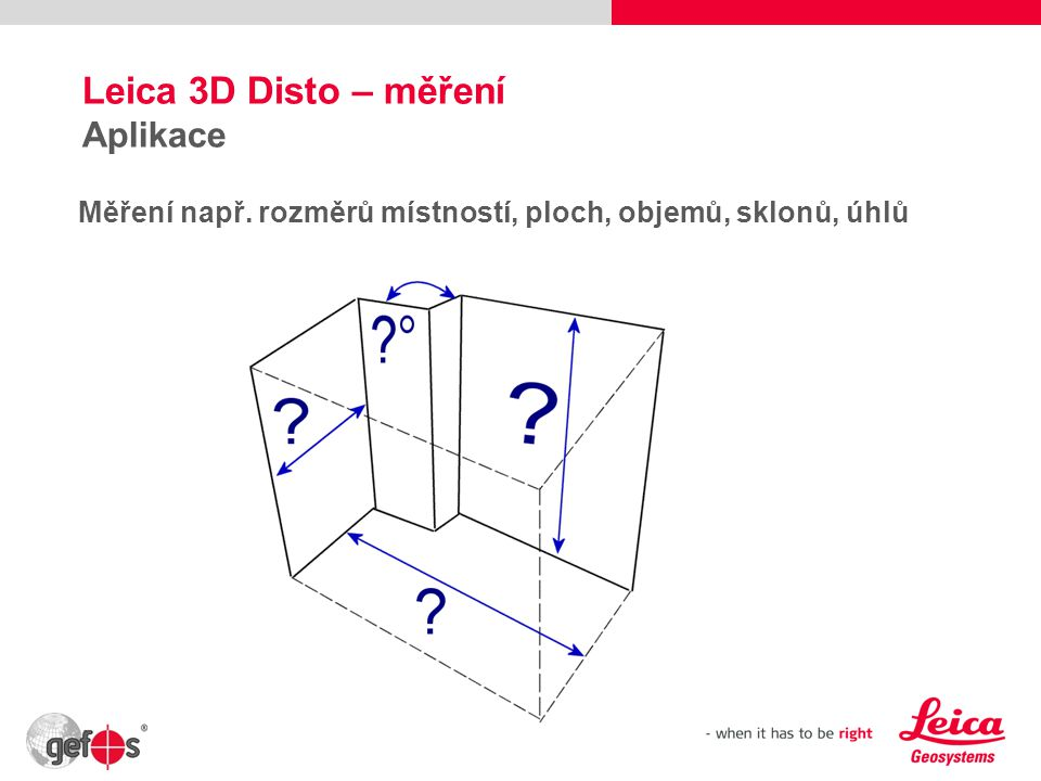 Leica 3D Disto – měření Aplikace Měření např. rozměrů místností, ploch, objemů, sklonů, úhlů 9