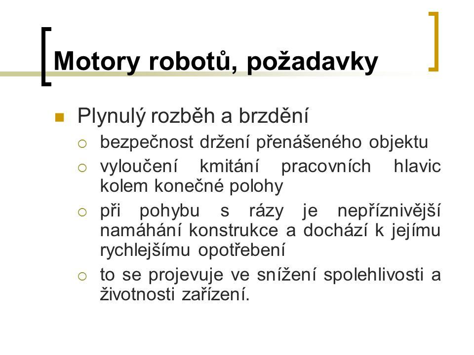 Motory robotů, požadavky Plynulý rozběh a brzdění  bezpečnost držení přenášeného objektu  vyloučení kmitání pracovních hlavic kolem konečné polohy 