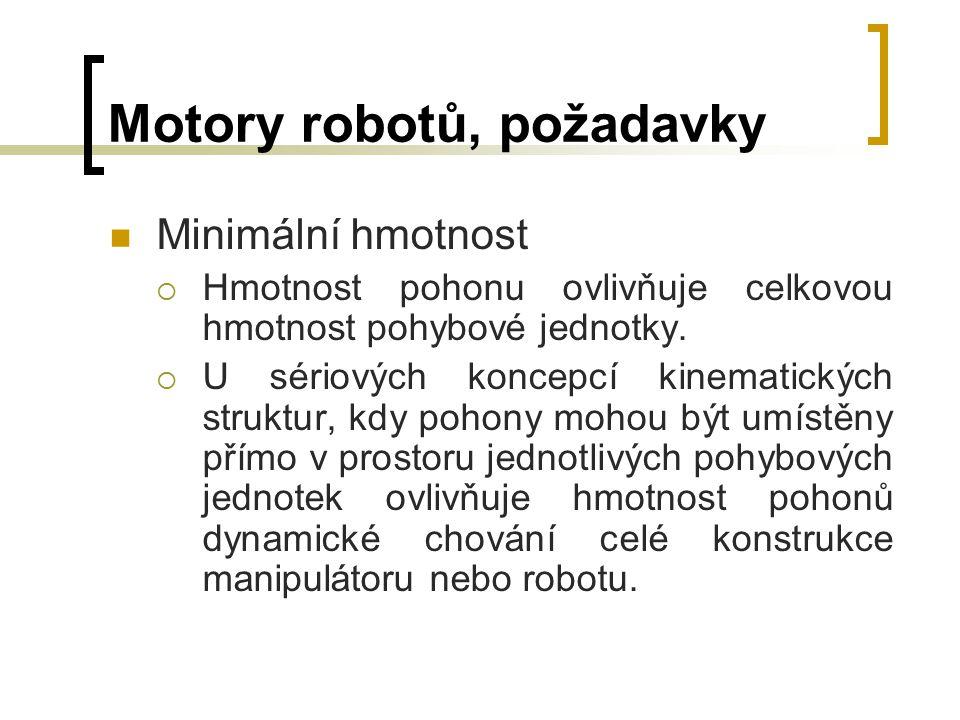 Motory robotů, požadavky Minimální hmotnost  Hmotnost pohonu ovlivňuje celkovou hmotnost pohybové jednotky.  U sériových koncepcí kinematických stru