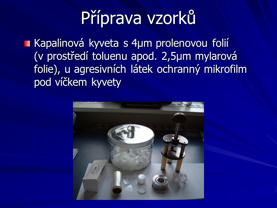 Příprava vzorků Kapalinová kyveta s 4μm prolenovou folií (v prostředí toluenu apod. 2,5μm mylarová folie), u agresivních látek ochranný mikrofilm pod