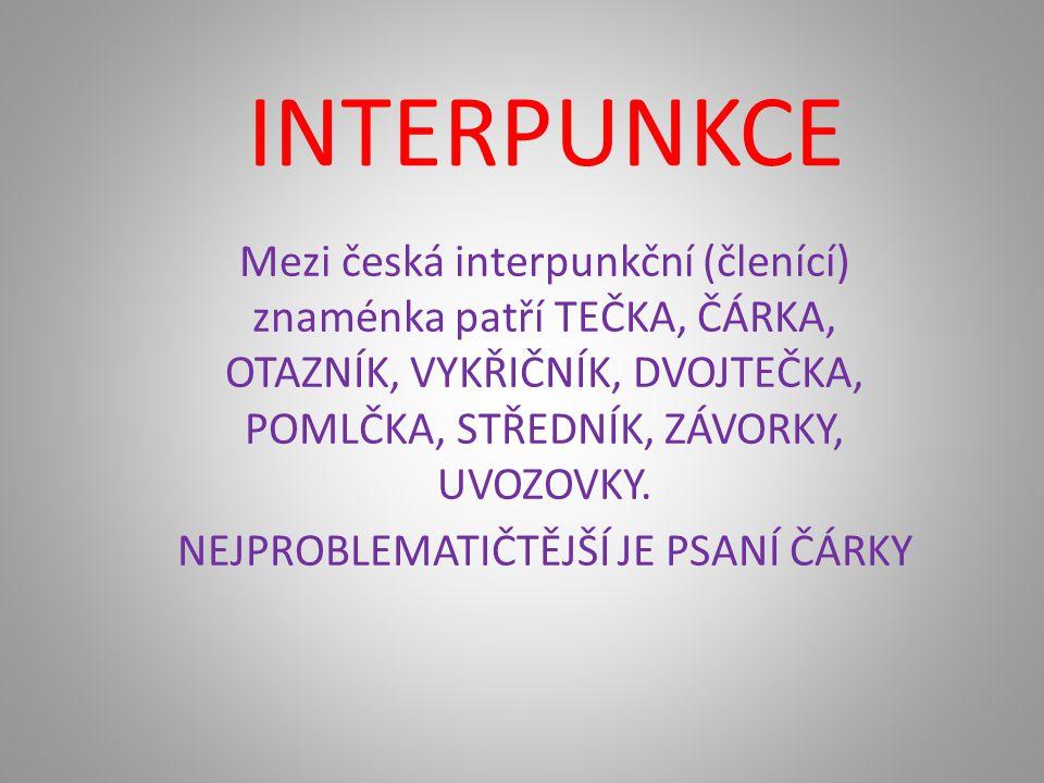 INTERPUNKCE Mezi česká interpunkční (členící) znaménka patří TEČKA, ČÁRKA, OTAZNÍK, VYKŘIČNÍK, DVOJTEČKA, POMLČKA, STŘEDNÍK, ZÁVORKY, UVOZOVKY.