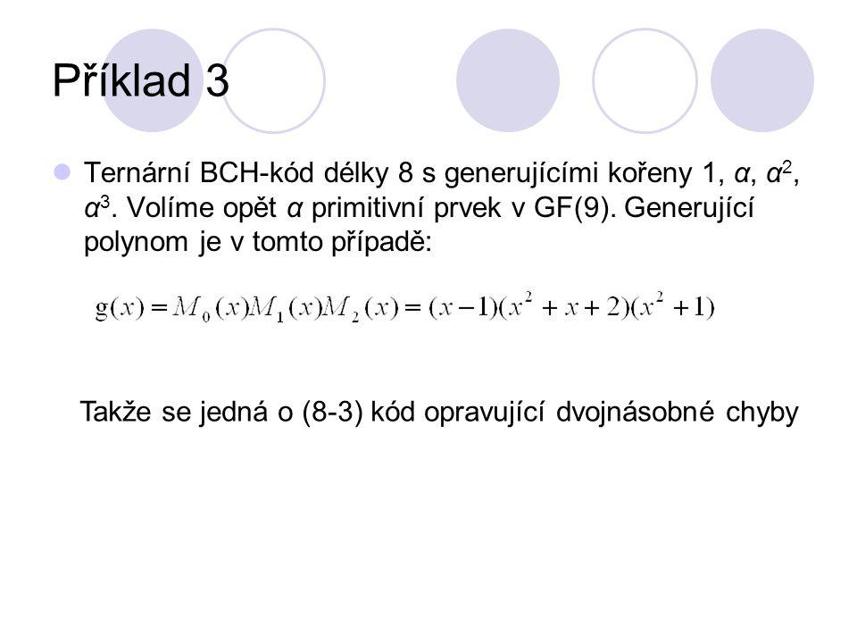 Příklad 3 Ternární BCH-kód délky 8 s generujícími kořeny 1, α, α 2, α 3. Volíme opět α primitivní prvek v GF(9). Generující polynom je v tomto případě