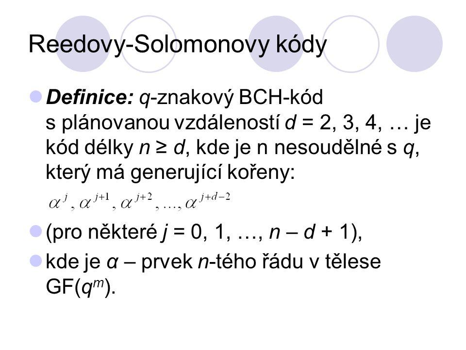 Reedovy-Solomonovy kódy Definice: q-znakový BCH-kód s plánovanou vzdáleností d = 2, 3, 4, … je kód délky n ≥ d, kde je n nesoudělné s q, který má generující kořeny: (pro některé j = 0, 1, …, n – d + 1), kde je α – prvek n-tého řádu v tělese GF(q m ).