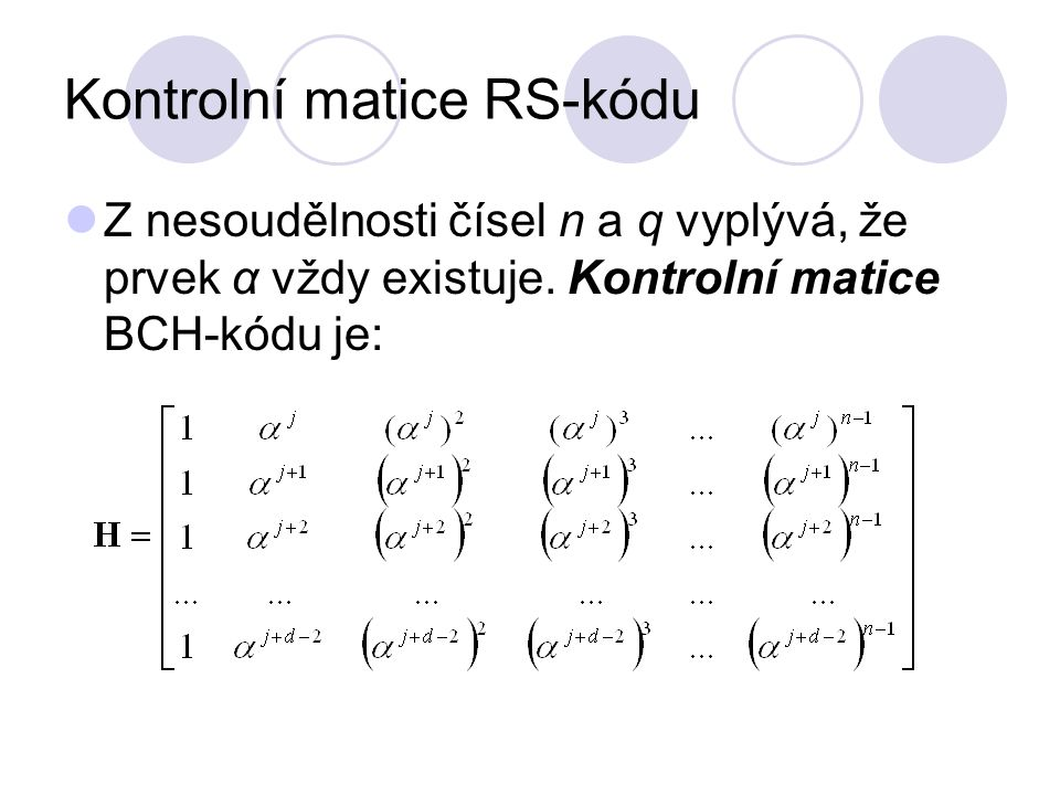 Kontrolní matice RS-kódu Z nesoudělnosti čísel n a q vyplývá, že prvek α vždy existuje. Kontrolní matice BCH-kódu je: