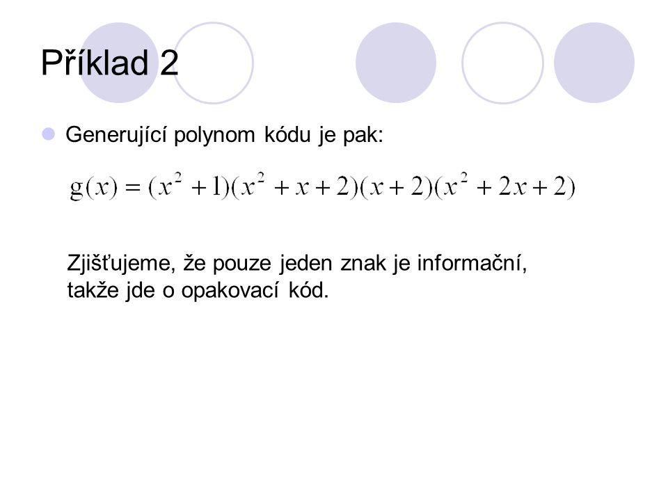 Příklad 2 Generující polynom kódu je pak: Zjišťujeme, že pouze jeden znak je informační, takže jde o opakovací kód.