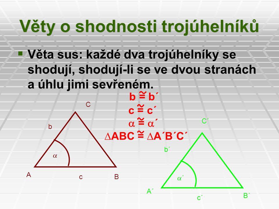 b = b´ c = c´  =  ´ ∆ABC = ∆A´B´C´  Věta sus: každé dva trojúhelníky se shodují, shodují-li se ve dvou stranách a úhlu jimi sevřeném.