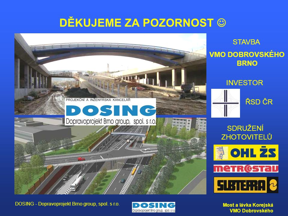 DOSING - Dopravoprojekt Brno group, spol. s r.o. Most a lávka Korejská VMO Dobrovského DĚKUJEME ZA POZORNOST INVESTOR ŘSD ČR SDRUŽENÍ ZHOTOVITELŮ STAV