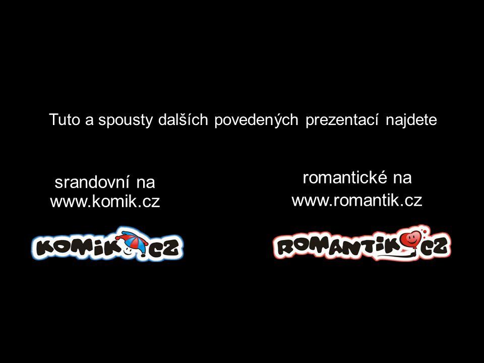 Tuto a spousty dalších povedených prezentací najdete romantické na www.romantik.cz srandovní na www.komik.cz
