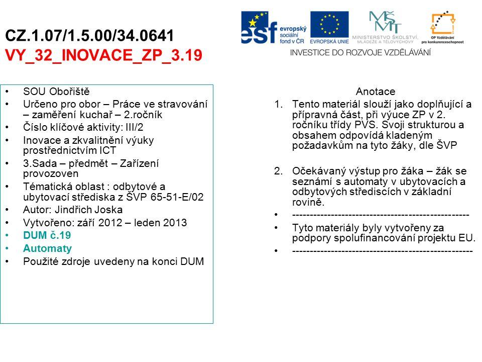 CZ.1.07/1.5.00/34.0641 VY_32_INOVACE_ZP_3.19 SOU Obořiště Určeno pro obor – Práce ve stravování – zaměření kuchař – 2.ročník Číslo klíčové aktivity: III/2 Inovace a zkvalitnění výuky prostřednictvím ICT 3.Sada – předmět – Zařízení provozoven Tématická oblast : odbytové a ubytovací střediska z ŠVP 65-51-E/02 Autor: Jindřich Joska Vytvořeno: září 2012 – leden 2013 DUM č.19 Automaty Použité zdroje uvedeny na konci DUM Anotace 1.Tento materiál slouží jako doplňující a přípravná část, při výuce ZP v 2.